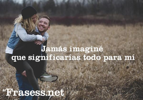 Las mejores frases para enamorar a un hombre que te gusta o difícil - Jamás imaginé que significarías todo para mí.