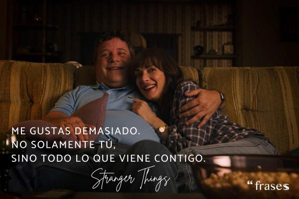 Frases de Stranger Things - Me gustas demasiado. No solamente tú, sino todo lo que viene contigo.