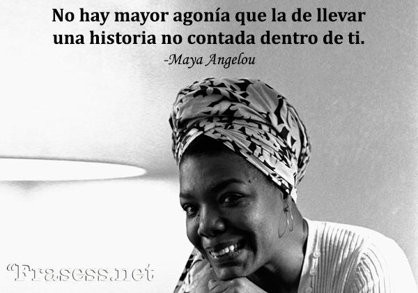 Frases de Maya Angelou - No hay mayor agonía que la de llevar una historia no contada dentro de ti.