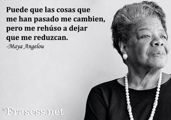 Frases de Maya Angelou - Puede que las cosas que me han pasado me cambien, pero me rehúso a dejar que me reduzcan.