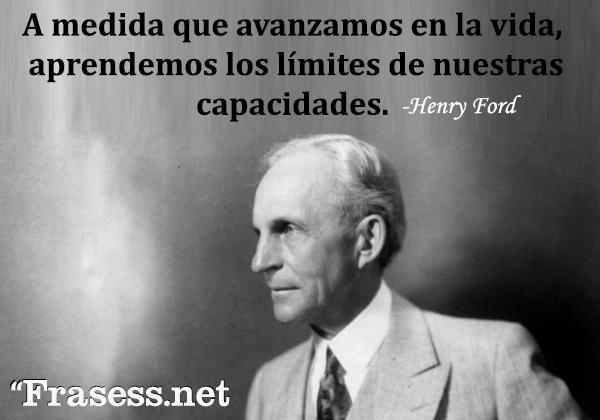 Frases de Henry Ford - A medida que avanzamos en la vida, aprendemos los límites de nuestras capacidades.
