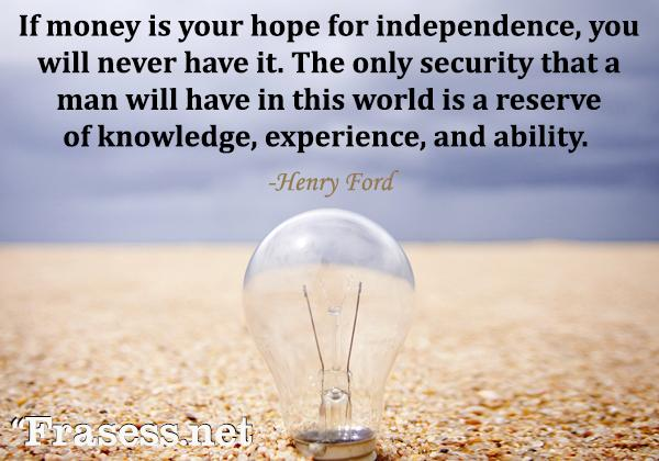 Frases de Henry Ford - If money is your hope for independence you will never have it. The only real security that a man will have in this world is a reserve of knowledge, experience, and ability. (Si el dinero es su esperanza de independencia, nunca lo tendrá. La única seguridad real que un hombre tendrá en este mundo es una reserva de conocimiento, experiencia y habilidad).