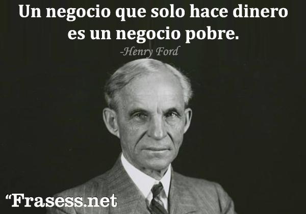 Frases de Henry Ford - Un negocio que solo hace dinero, es un negocio pobre.