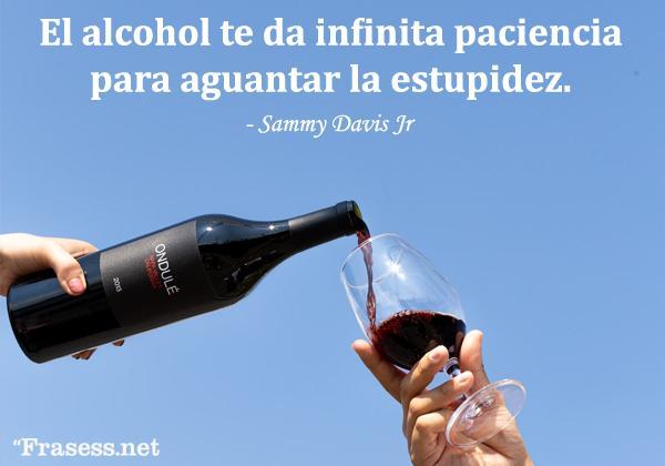 Frases de alcohol - El alcohol te da infinita paciencia para aguantar la estupidez.