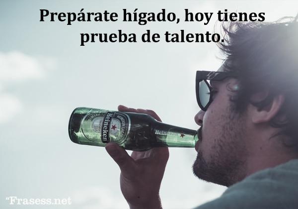Frases de alcohol - Prepárate, hígado: hoy tienes prueba de talento.