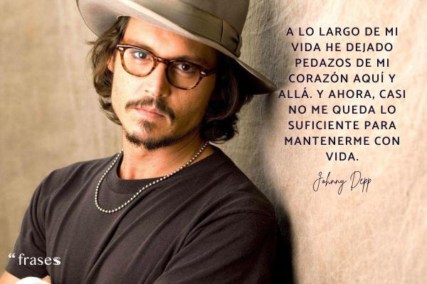 Frases de Johnny Depp - A lo largo de mi vida he dejado pedazos de mi corazón aquí y allá. Y ahora, casi no me queda lo suficiente para mantenerme con vida.