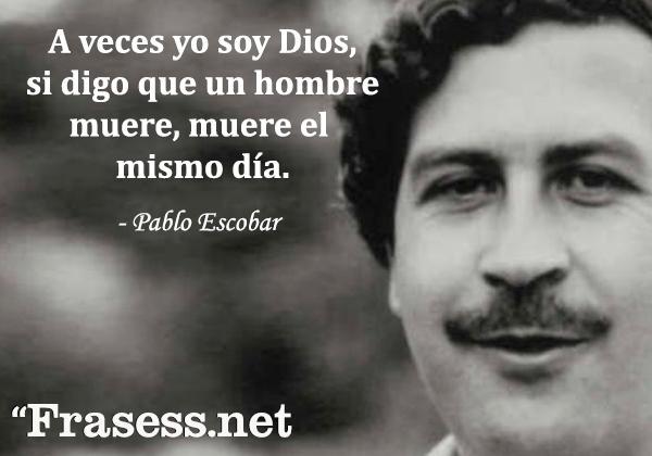 Frases de Pablo Escobar - A veces yo soy Dios, si digo que un hombre muere, muere el mismo día.