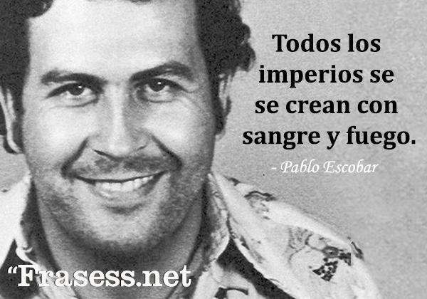 Frases de Pablo Escobar - Todos los imperios se crean con sangre y fuego.