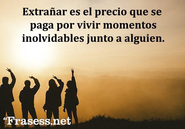 Frases de echar de menos - Extrañar es el precio que se paga por vivir momentos inolvidables junto a alguien.