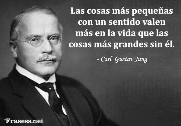 Frases de Carl Jung - Las cosas más pequeñas con un sentido valen más en la vida que las cosas más grandes sin él.