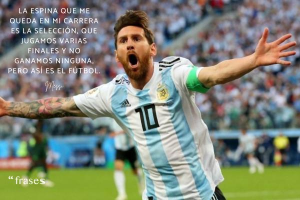 Frases de Messi - La espina que me queda en mi carrera es la selección, que jugamos varias finales y no ganamos ninguna, pero así es el fútbol.