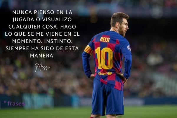 Frases de Messi - Nunca pienso en la jugada o visualizo cualquier cosa. Hago lo que se me viene en el momento. Instinto. Siempre ha sido de esta manera.