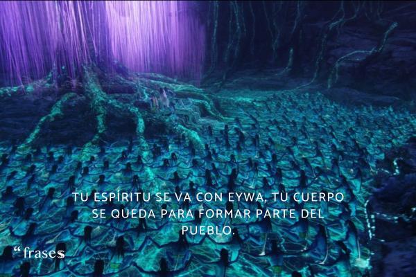 Frases de Avatar - Tu espíritu se va con Eywa, tu cuerpo se queda para formar parte del pueblo.