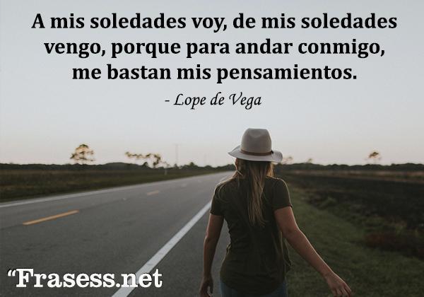 Frases de soledad - A mis soledades voy, de mis soledades vengo, porque para andar conmigo, me bastan mis pensamientos.