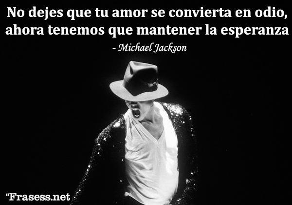 Frases de Michael Jackson - Esperanza: no dejes que tu amor se convierta en odio, ahora tenemos que mantener la esperanza.