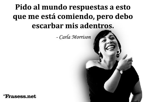 Frases de Carla Morrison - Pido al mundo respuestas a esto que me está comiendo, pero debo escarbar mis adentros.