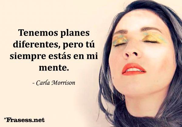 Frases de Carla Morrison - Tenemos planes diferentes, pero tú siempre estás en mi mente.