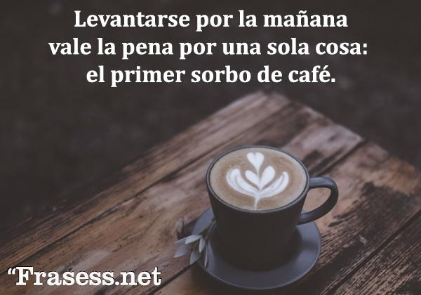 Frases de risa - Levantarse por la mañana vale la pena por una sola cosa: el primer sorbo de café.