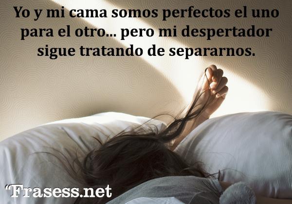 Frases de risa - Yo y mi cama somos perfectos el uno para el otro, pero mi despertador sigue tratando de separarnos.