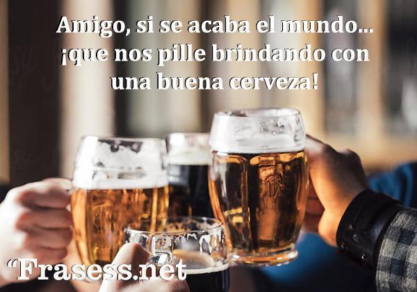 Frases de cerveza - Amigo, si se acaba el mundo, que nos pille brindando con una buena cerveza.