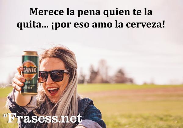 Frases de cerveza - Merece la pena quien te la quita... por eso amo la cerveza.