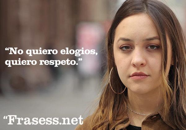 Frases contra la violencia de género - No quiero elogios, quiero respeto.