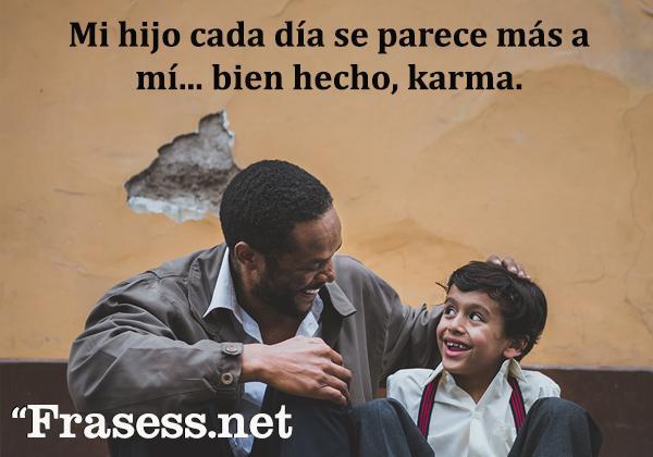 Frases de infancia - Mi hijo cada día se parece más a mi... bien hecho, karma.