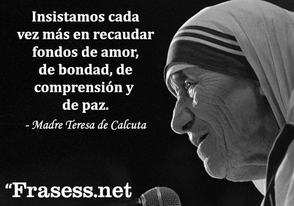 Frases de la Madre Teresa de Calcuta - Insistamos cada vez más en recaudar fondos de amor, de bondad, de comprensión, de paz.