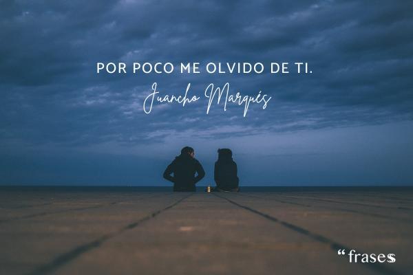 Frases de Juancho Marqués - Por poco me olvido de ti.