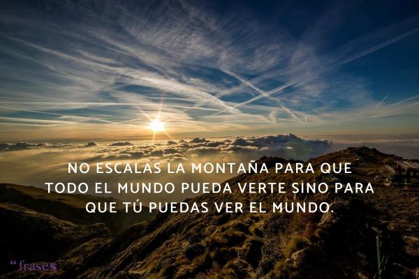 Frases de nubes - No escalas la montaña para que todo el mundo pueda verte sino para que tú puedas ver el mundo.