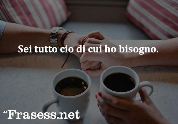 Frases de amor en italiano - Sei tutto cio di cui ho bisogno. (Eres todo lo que necesito.)