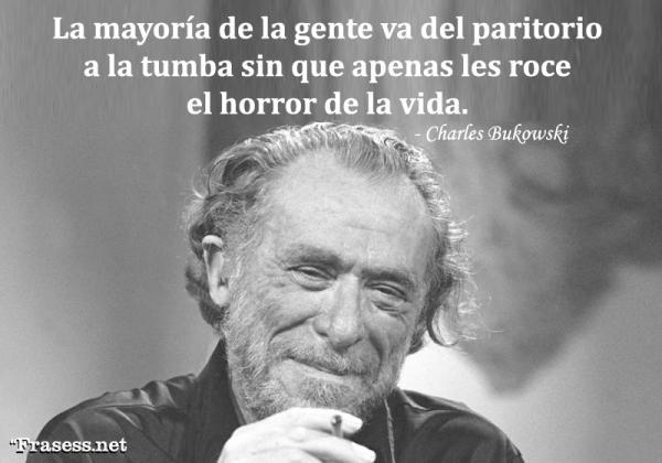 Frases de Charles Bukowski - La mayoría de la gente va del paritorio a la tumba sin que apenas les roce el horror de la vida.