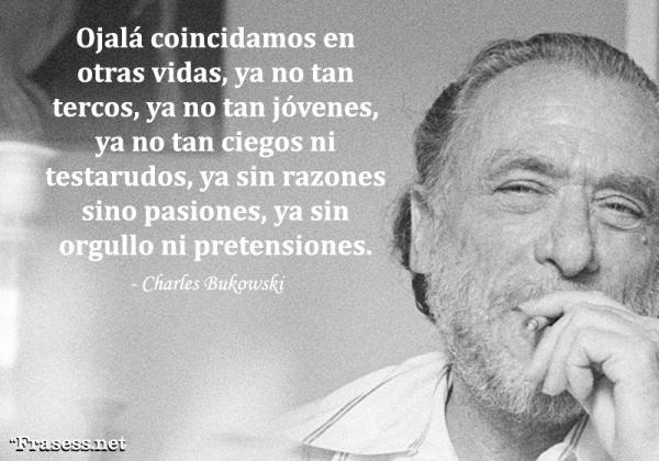 Frases de Charles Bukowski - Ojalá coincidamos en otras vidas, ya no tan tercos, ya no tan jóvenes, ya no tan ciegos ni testarudos, ya sin razones sino pasiones, ya sin orgullo ni pretensiones.