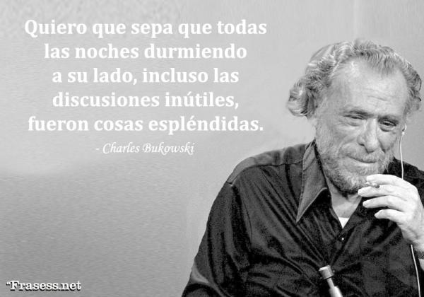 Frases de Charles Bukowski - Quiero que sepa que todas las noches durmiendo a su lado, incluso las discusiones inútiles, fueron cosas espléndidas.