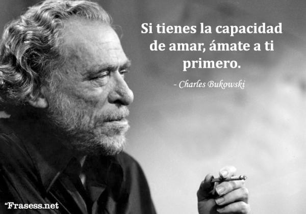 Frases de Charles Bukowski - Si tienes la capacidad de amar, ámate a ti primero.