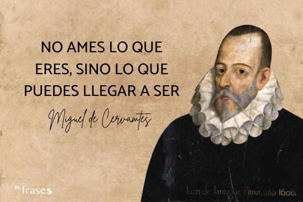 Frases de Miguel de Cervantes - No ames lo que eres, sino lo que puedes llegar a ser.