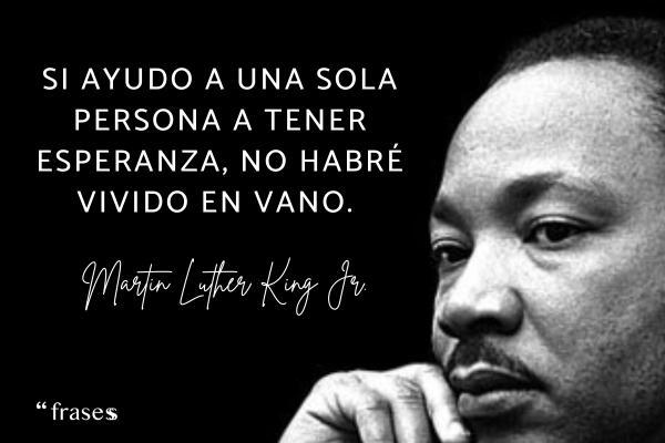 Frases de solidaridad para reflexionar - Si ayudo a una sola persona a tener esperanza, no habré vivido en vano.
