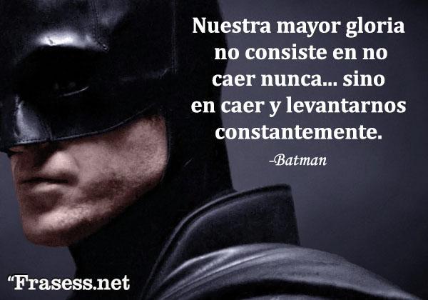 Frases de Batman - Nuestra mayor gloria no consiste en no caer nunca... sino en caer y levantarnos constantemente.