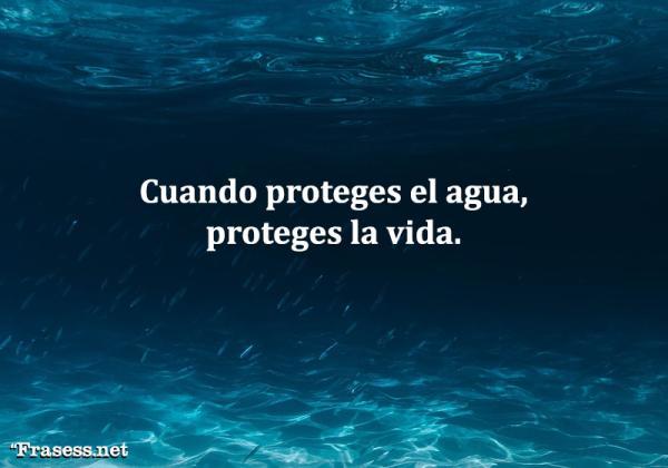 Frases para cuidar el agua - Cuando proteges el agua, proteges la vida.