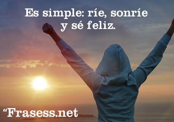 Frases positivas para subir el ánimo cada día - Es simple: ríe, sonríe y sé feliz.
