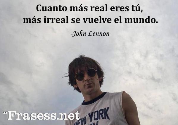 Frases de John Lennon - Cuanto más real eres tú, más irreal se vuelve el mundo.