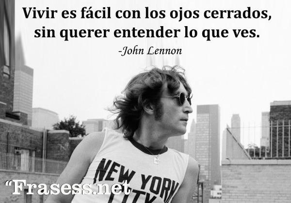 Frases de John Lennon - Vivir es fácil con los ojos cerrados, sin querer entender lo que ves.