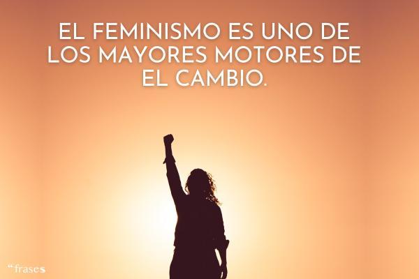 Frases feministas - El feminismo es uno de los mayores motores de el cambio.