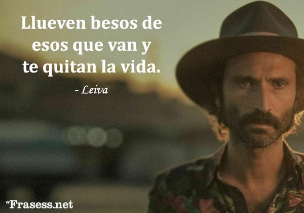 Frases de Leiva - Llueven besos de esos que van y te quitan la vida.