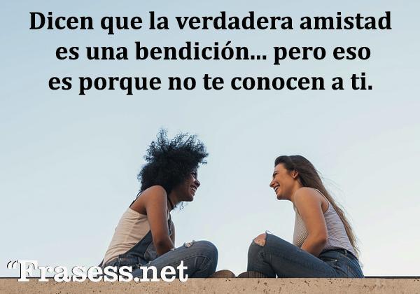 Frases graciosas - Dicen que la verdadera amistad es una bendición... pero eso es porque no te conocen a ti.