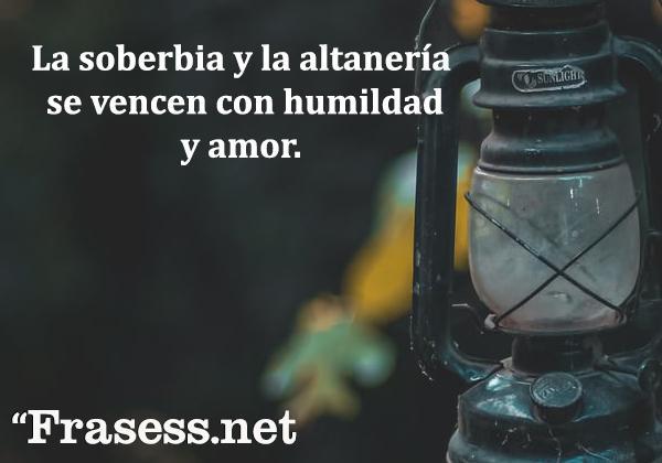 Frases de humildad - La soberbia y la altanería se vencen con humildad y amor.