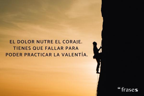 Frases de errores - El dolor nutre el coraje. Tienes que fallar para poder practicar la valentía.