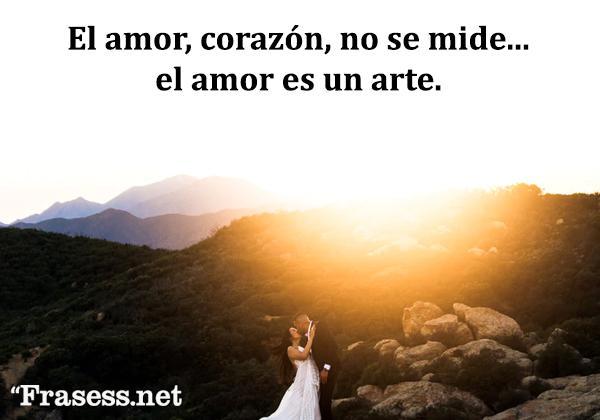 Frases de amor - El amor, corazón, no se mide... el amor es un arte.