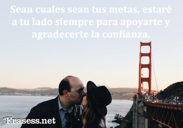 Frases de amor - Sean cuáles sean tus metas, estaré a tu lado siempre para apoyarte y agradecerte la confianza.