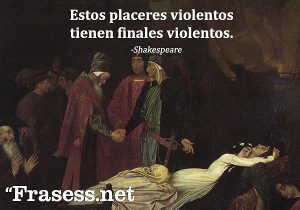 Frases de William Shakespeare - Estos placeres violentos tienen finales violentos.